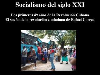 Socialismo del siglo XXI Los primeros 49  años de  la Revolución Cubana El sueño de la revolución ciudadana de Rafael C