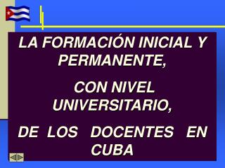 LA FORMACIÓN INICIAL Y PERMANENTE,  CON NIVEL UNIVERSITARIO,  DE  LOS   DOCENTES   EN   CUBA