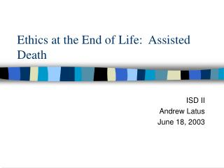 Ethics at the End of Life:  Assisted Death