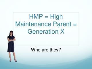 HMP = High Maintenance Parent = Generation X