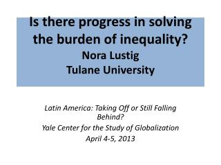 Is there progress in solving the burden of inequality? Nora Lustig Tulane University