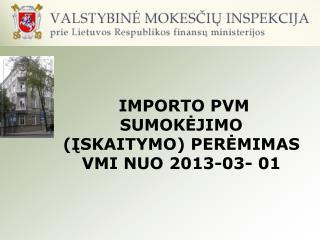 IMPORTO PVM SUMOK?JIMO (?SKAITYMO) PER?MIM AS  VMI NUO 2013-03- 01