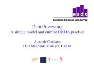 Data Processing A simple model and current UKDA practice  Alasdair Crockett,  Data Standards Manager, UKDA