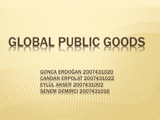 GLOBAL PUBLIC GOODS gonca  erdoğan  2007431020 candan  erpolat  2007431022 eylül  akser  2007431002 senem demir