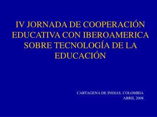IV JORNADA DE COOPERACIÓN EDUCATIVA CON IBEROAMERICA SOBRE TECNOLOGÍA DE LA EDUCACIÓN