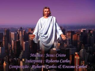Música : Jesus Cristo Interprete : Roberto Carlos Composição : Roberto Carlos & Erasmo Carlos