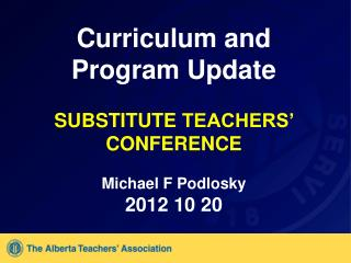 Curriculum and Program Update  SUBSTITUTE  TEACHERS'  CONFERENCE Michael F Podlosky 2012 10 20