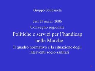 Gruppo Solidarietà Jesi 25 marzo 2006 Convegno regionale Politiche e servizi per l'handicap nelle Marche