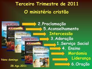Terceiro Trimestre de 2011 O ministério cristão 2.Proclamação 5.Aconselhamento  Intercessão 3.Adoração 1.Serviço Soc