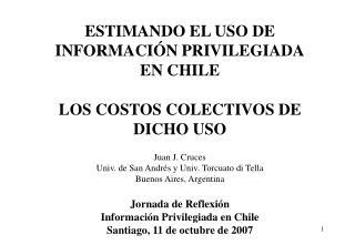 ESTIMANDO EL USO DE INFORMACIÓN PRIVILEGIADA EN CHILE LOS COSTOS COLECTIVOS DE DICHO USO Juan J. Cruces  Univ. de San A