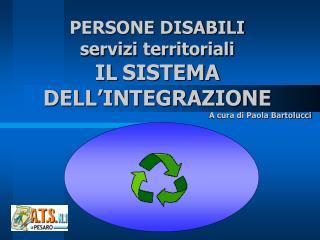 PERSONE DISABILI servizi territoriali IL SISTEMA  DELL'INTEGRAZIONE A cura di Paola Bartolucci