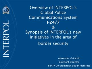 Overview of INTERPOL's  Global Police  Communications System  I-24/7 & Synopsis of INTERPOL's new initiatives in the ar