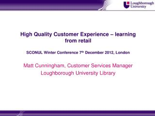 High Quality Customer Experience – learning from retail SCONUL Winter Conference 7 th  December 2012, London