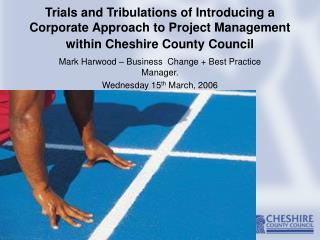 Trials and Tribulations of Introducing a Corporate Approach to Project Management within Cheshire County Council