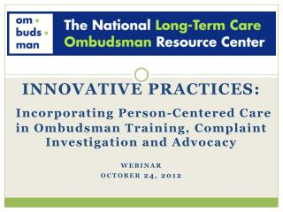 INNOVATIVE PRACTICES: Incorporating Person-Centered Care in Ombudsman Training, Complaint Investigation and Advocacy we