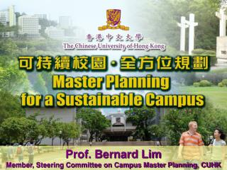 Prof. Bernard Lim Member, Steering Committee on Campus Master Planning, CUHK