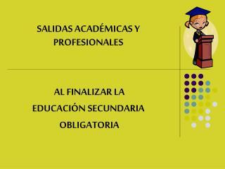 SALIDAS ACADÉMICAS Y PROFESIONALES  AL FINALIZAR LA  EDUCACIÓN SECUNDARIA  OBLIGATORIA