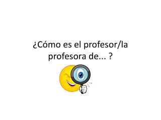 ¿Cómo es el profesor/la profesora de... ?