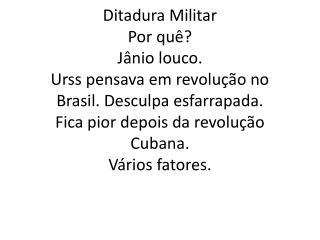 Ditadura Militar Por quê? Jânio louco. Urss  pensava em revolução no Brasil. Desculpa esfarrapada. Fica pior depois da