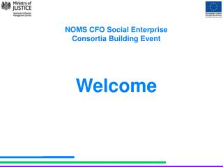 NOMS CFO Social Enterprise  Consortia Building Event Welcome