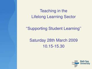 Teaching in the  Lifelong Learning Sector ''Supporting Student Learning'' Saturday 28th March 2009 10.15-15.30