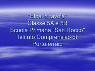 """""""Elba in tavola"""" Classe 5A e 5B Scuola Primaria """"San Rocco"""" Istituto Comprensivo di Portoferraio"""