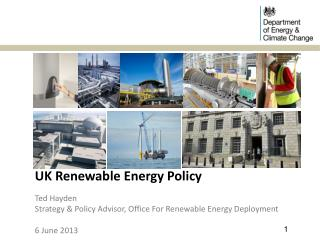 UK Renewable Energy Policy Ted Hayden  Strategy & Policy Advisor, Office For Renewable Energy Deployment 6 June 2013