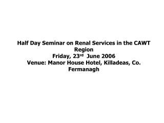 Half Day Seminar on Renal Services in the CAWT Region Friday, 23 rd   June 2006  Venue: Manor House Hotel, Killadeas, C