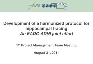 Development of a harmonized protocol for hippocampal tracing  An EADC-ADNI joint effort 1 th  Project Management Team M