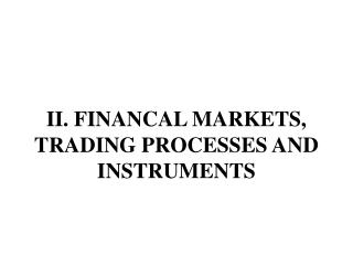 II. FINANCAL MARKETS, TRADING PROCESSES AND INSTRUMENTS