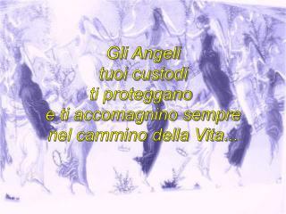 Gli Angeli  tuoi custodi ti proteggano  e ti accomagnino sempre nel cammino della Vita...