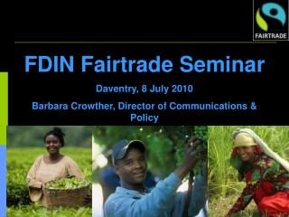 FDIN Fairtrade Seminar Daventry, 8 July 2010 Barbara Crowther, Director of Communications & Policy