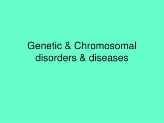 Genetic & Chromosomal disorders & diseases