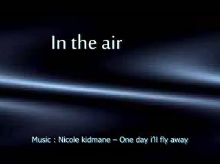 Music : Nicole kidmane – One day i'll fly away