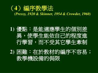( 4 )編序教學法 (Pressy, 1920 & Skinner, 1954 & Crowder, 1960)