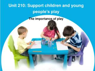 Unit 210: Support children and young people's play The importance of play