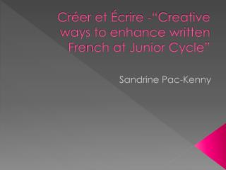 "Créer  et  Écrire  -""Creative ways to enhance written French at Junior Cycle"""