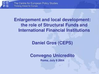 Enlargement and local development: the role of Structural Funds and International Financial Institutions Daniel Gros (C