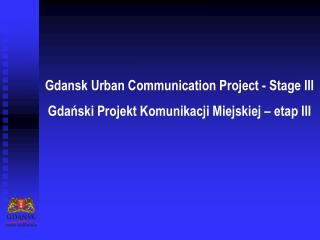 Gdansk Urban Communication Project - Stage III Gdański Projekt Komunikacji Miejskiej – etap III