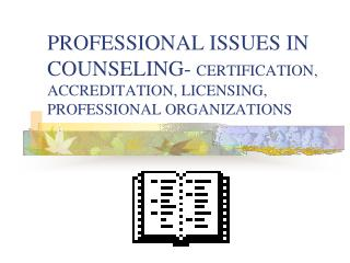 PROFESSIONAL ISSUES IN COUNSELING-  CERTIFICATION, ACCREDITATION, LICENSING, PROFESSIONAL ORGANIZATIONS