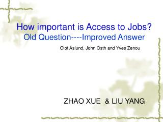 How important is Access to Jobs? Old Question----Improved Answer Olof Aslund, John Osth and Yves Zenou ZHAO XUE  & LIU