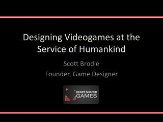 Designing Videogames at the Service of Humankind