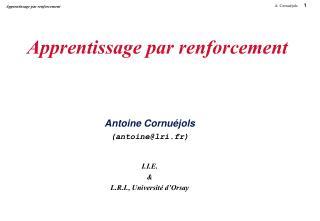 Apprentissage par renforcement Antoine Cornuéjols (antoine@lri.fr) I.I.E. & L.R.I., Université d'Orsay