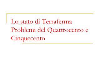 Lo stato di Terraferma  Problemi del Quattrocento e Cinquecento