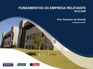 FUNDAMENTOS DA EMPRESA RELEVANTE 26/02/2008        Prof. Emerson de Almeida Presidente da FDC