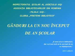 """I NSPECTORATUL  ŞCOLAR  AL JUDEŢULUI  IAŞI ASOCIAŢIA  BIBLIOTECARILOR  DIN  ROMÂNIA  - FILIALA  IAŞI – CLUBUL """"PRIETENI"""