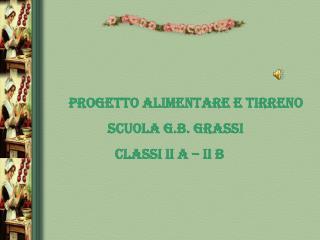 PROGETTO ALIMENTARE E TIRRENO                   SCUOLA G.B. GRASSI                       CLASSI II A – II B