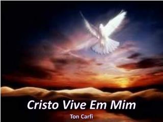 Cristo Vive Em Mim Ton Carfi