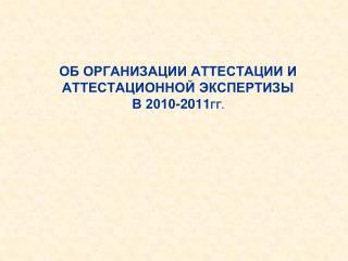 Об организации аттестации и аттестационной экспертизы  в 2010-2011 гг.
