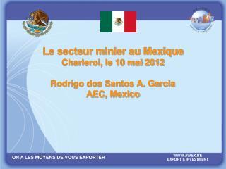 Le secteur minier au Mexique Charleroi, le 10 mai 2012 Rodrigo dos Santos A. Garcia AEC, Mexico